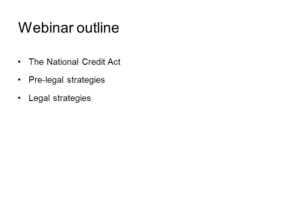 Webinar outline The National Credit Act Pre-legal strategies Legal strategies