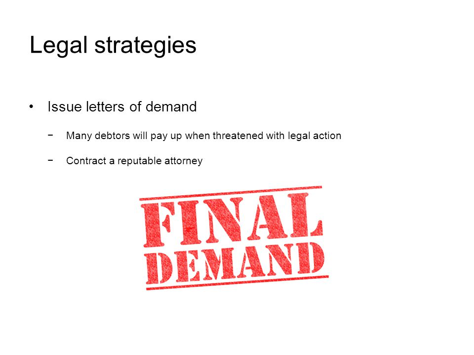 Legal strategies Issue letters of demand Many debtors will pay up when threatened with legal action Contract a reputable attorney