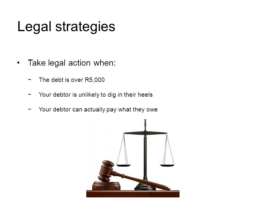 Legal strategies Take legal action when: The debt is over R5,000 Your debtor is unlikely to dig in their heels Your debtor can actually pay what they owe
