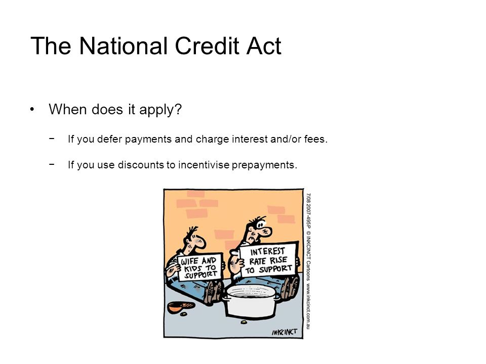 The National Credit Act When does it apply. If you defer payments and charge interest and/or fees.