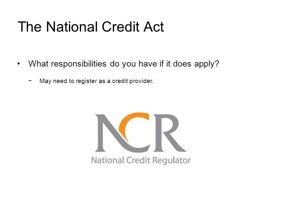 The National Credit Act What responsibilities do you have if it does apply.