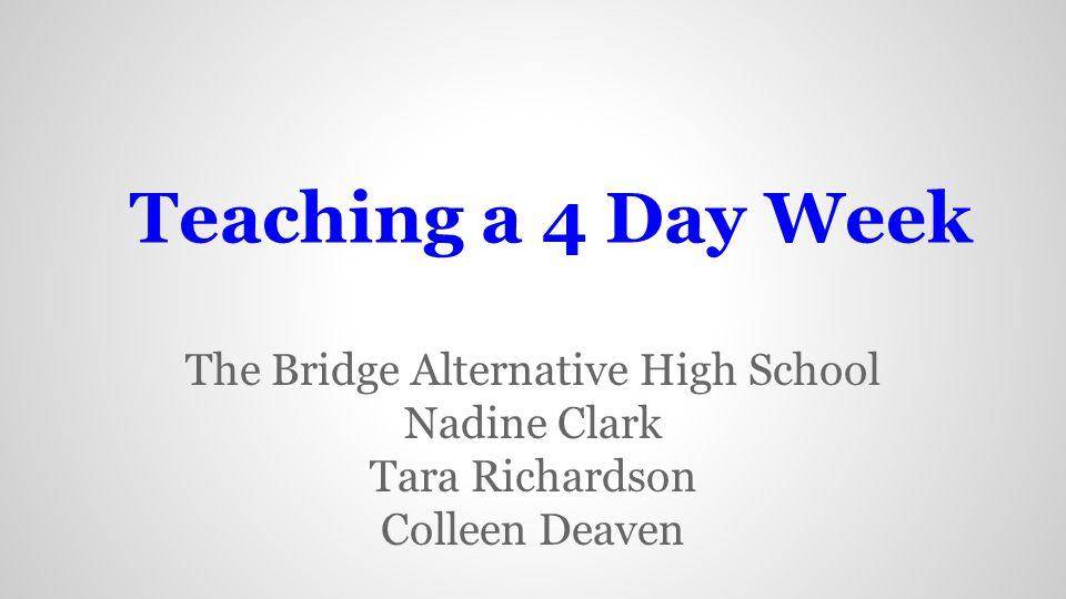 Teaching a 4 Day Week The Bridge Alternative High School Nadine Clark Tara Richardson Colleen Deaven