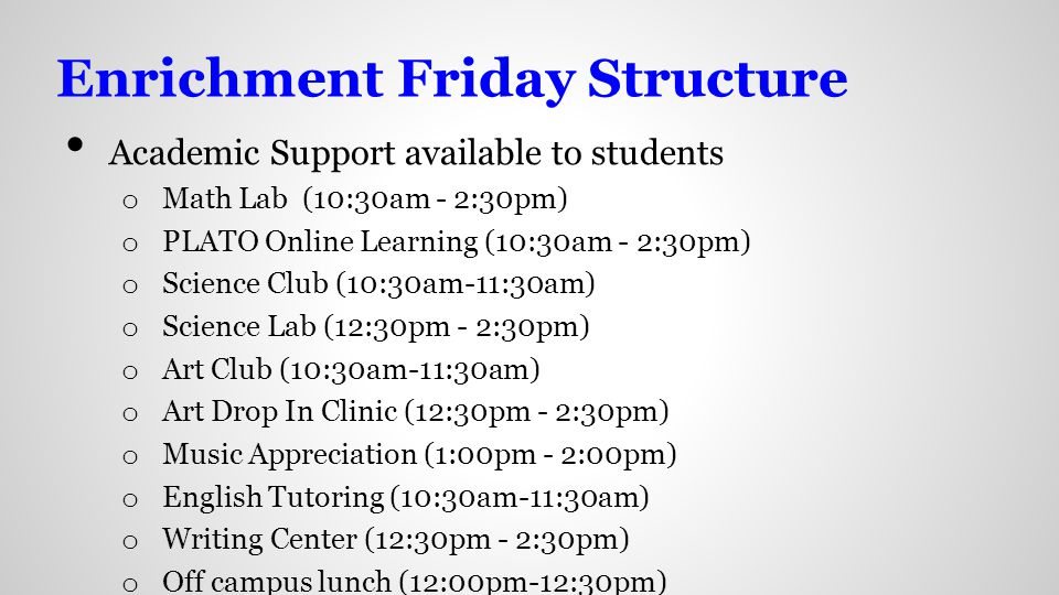 Enrichment Friday Structure Academic Support available to students o Math Lab (10:30am - 2:30pm) o PLATO Online Learning (10:30am - 2:30pm) o Science Club (10:30am-11:30am) o Science Lab (12:30pm - 2:30pm) o Art Club (10:30am-11:30am) o Art Drop In Clinic (12:30pm - 2:30pm) o Music Appreciation (1:00pm - 2:00pm) o English Tutoring (10:30am-11:30am) o Writing Center (12:30pm - 2:30pm) o Off campus lunch (12:00pm-12:30pm)