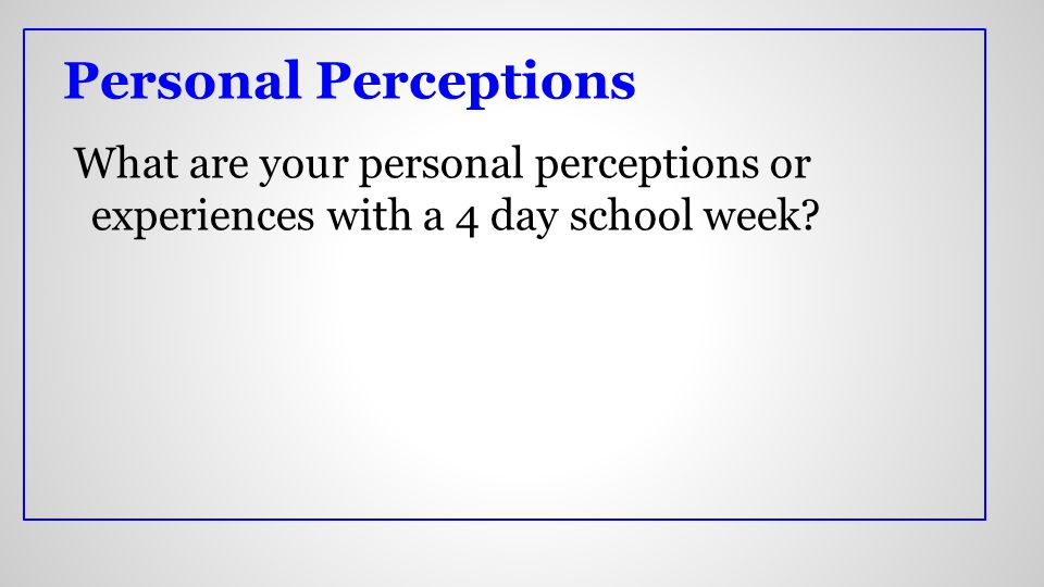 What are your personal perceptions or experiences with a 4 day school week Personal Perceptions