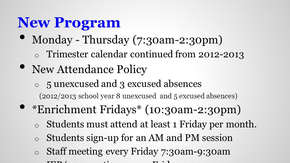 New Program Monday - Thursday (7:30am-2:30pm) o Trimester calendar continued from 2012-2013 New Attendance Policy o 5 unexcused and 3 excused absences (2012/2013 school year 8 unexcused and 5 excused absences) *Enrichment Fridays* (10:30am-2:30pm) o Students must attend at least 1 Friday per month.