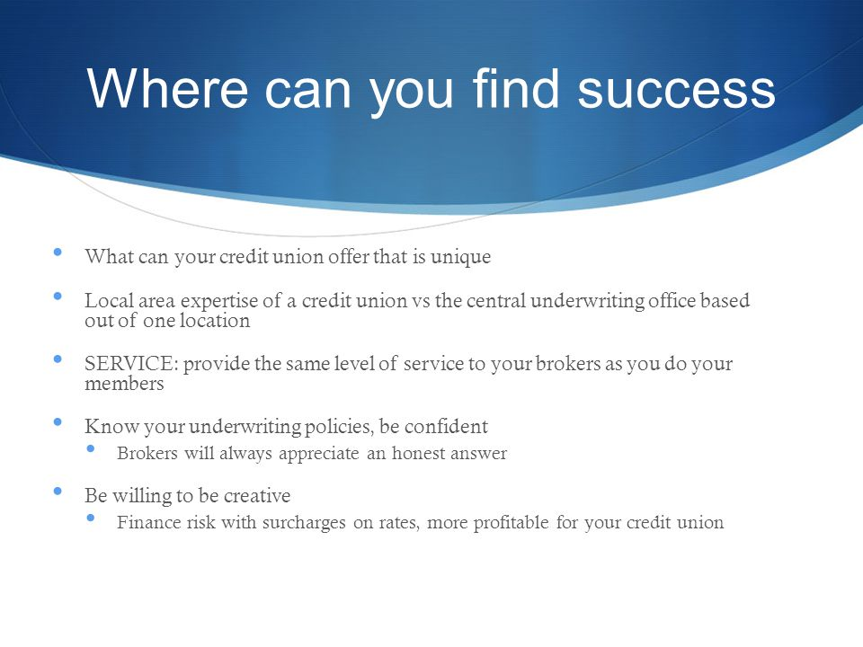 Where can you find success What can your credit union offer that is unique Local area expertise of a credit union vs the central underwriting office based out of one location SERVICE: provide the same level of service to your brokers as you do your members Know your underwriting policies, be confident Brokers will always appreciate an honest answer Be willing to be creative Finance risk with surcharges on rates, more profitable for your credit union