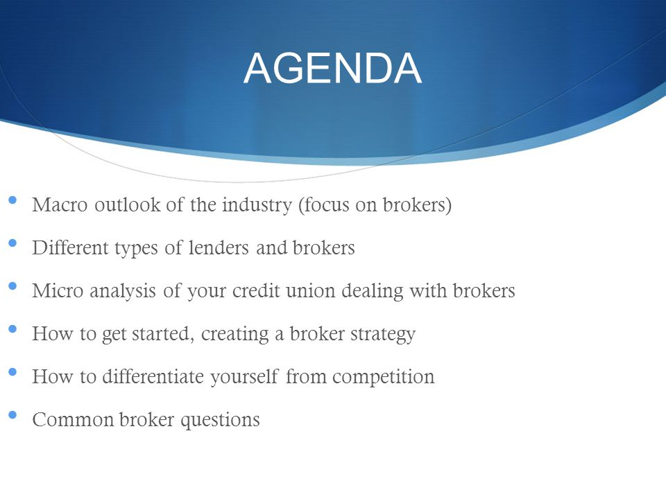 AGENDA Macro outlook of the industry (focus on brokers) Different types of lenders and brokers Micro analysis of your credit union dealing with brokers How to get started, creating a broker strategy How to differentiate yourself from competition Common broker questions