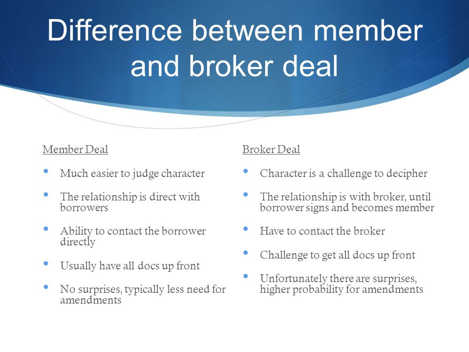 Difference between member and broker deal Member Deal Much easier to judge character The relationship is direct with borrowers Ability to contact the borrower directly Usually have all docs up front No surprises, typically less need for amendments Broker Deal Character is a challenge to decipher The relationship is with broker, until borrower signs and becomes member Have to contact the broker Challenge to get all docs up front Unfortunately there are surprises, higher probability for amendments