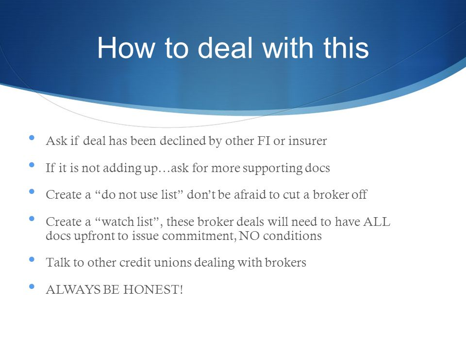 How to deal with this Ask if deal has been declined by other FI or insurer If it is not adding up…ask for more supporting docs Create a do not use list dont be afraid to cut a broker off Create a watch list, these broker deals will need to have ALL docs upfront to issue commitment, NO conditions Talk to other credit unions dealing with brokers ALWAYS BE HONEST!