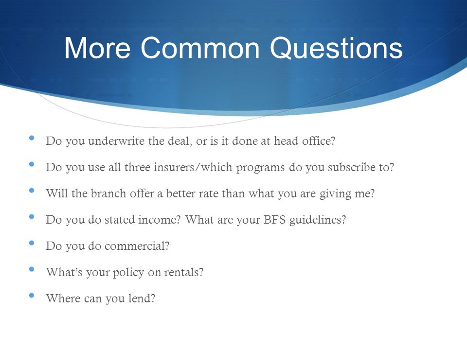 More Common Questions Do you underwrite the deal, or is it done at head office.
