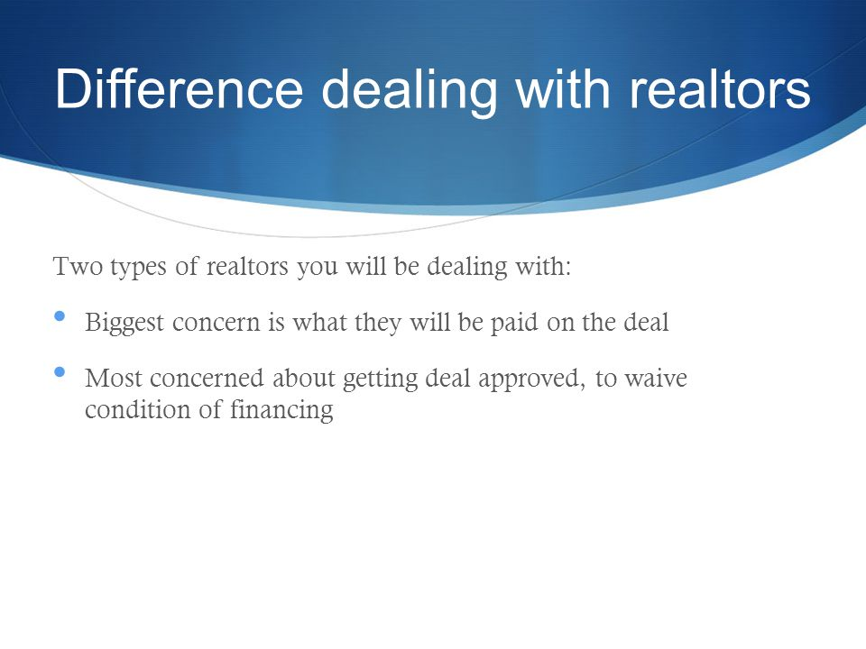 Difference dealing with realtors Two types of realtors you will be dealing with: Biggest concern is what they will be paid on the deal Most concerned about getting deal approved, to waive condition of financing