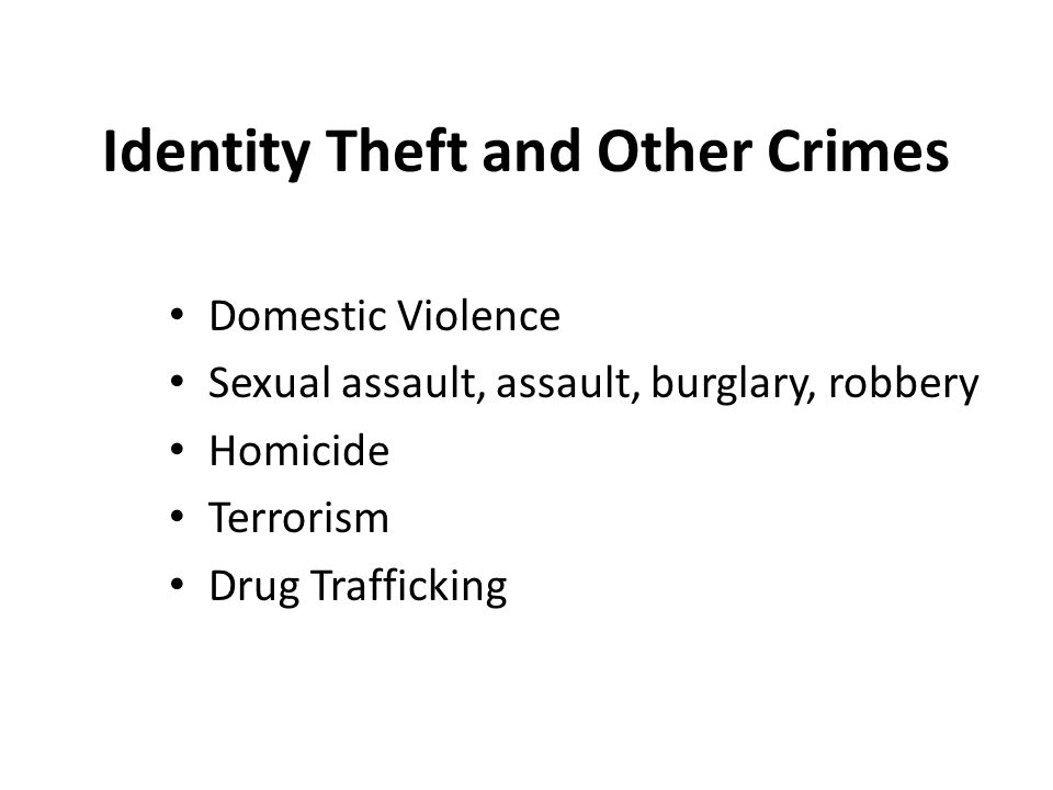 Identity Theft and Other Crimes Domestic Violence Sexual assault, assault, burglary, robbery Homicide Terrorism Drug Trafficking