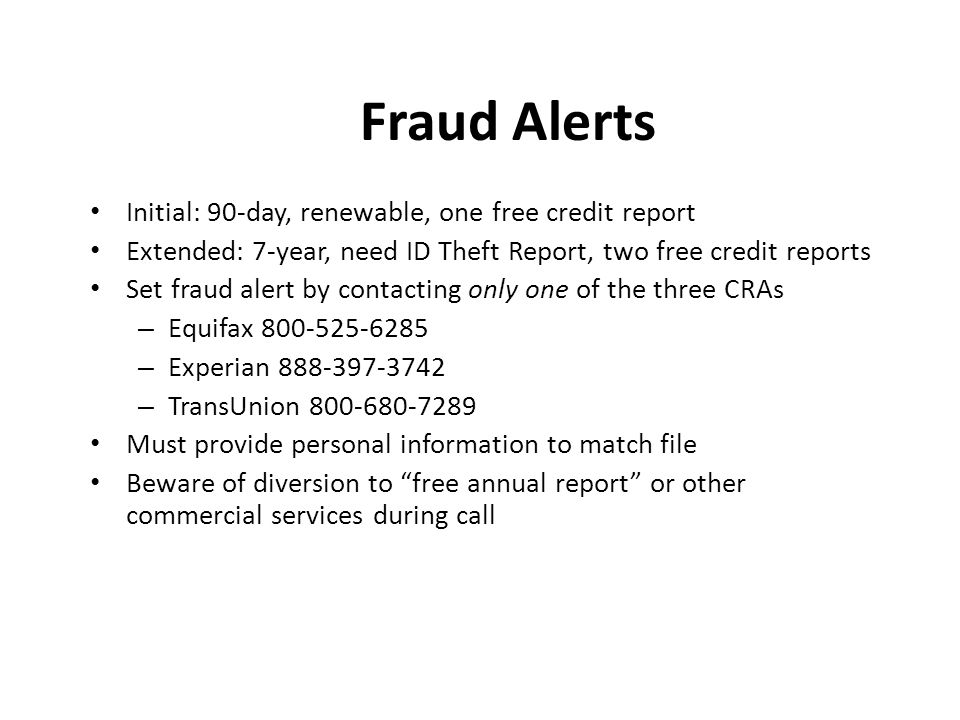 Fraud Alerts Initial: 90-day, renewable, one free credit report Extended: 7-year, need ID Theft Report, two free credit reports Set fraud alert by contacting only one of the three CRAs – Equifax 800-525-6285 – Experian 888-397-3742 – TransUnion 800-680-7289 Must provide personal information to match file Beware of diversion to free annual report or other commercial services during call