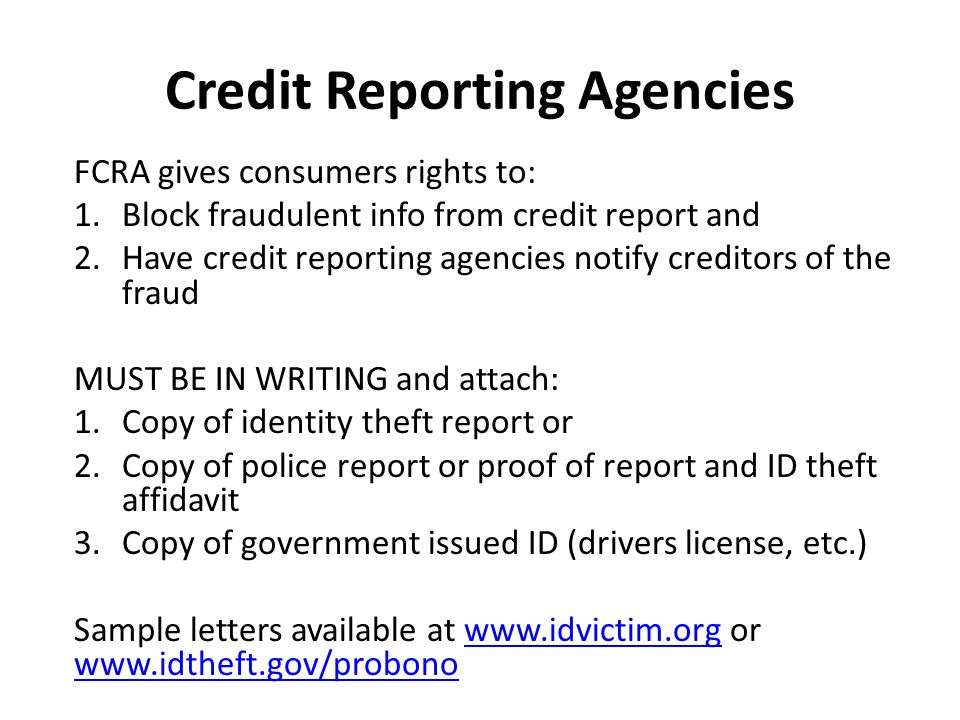 Credit Reporting Agencies FCRA gives consumers rights to: 1.Block fraudulent info from credit report and 2.Have credit reporting agencies notify creditors of the fraud MUST BE IN WRITING and attach: 1.Copy of identity theft report or 2.Copy of police report or proof of report and ID theft affidavit 3.Copy of government issued ID (drivers license, etc.) Sample letters available at www.idvictim.org or www.idtheft.gov/probonowww.idvictim.org www.idtheft.gov/probono