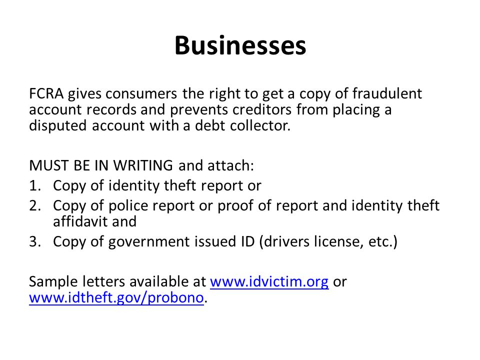 Businesses FCRA gives consumers the right to get a copy of fraudulent account records and prevents creditors from placing a disputed account with a debt collector.