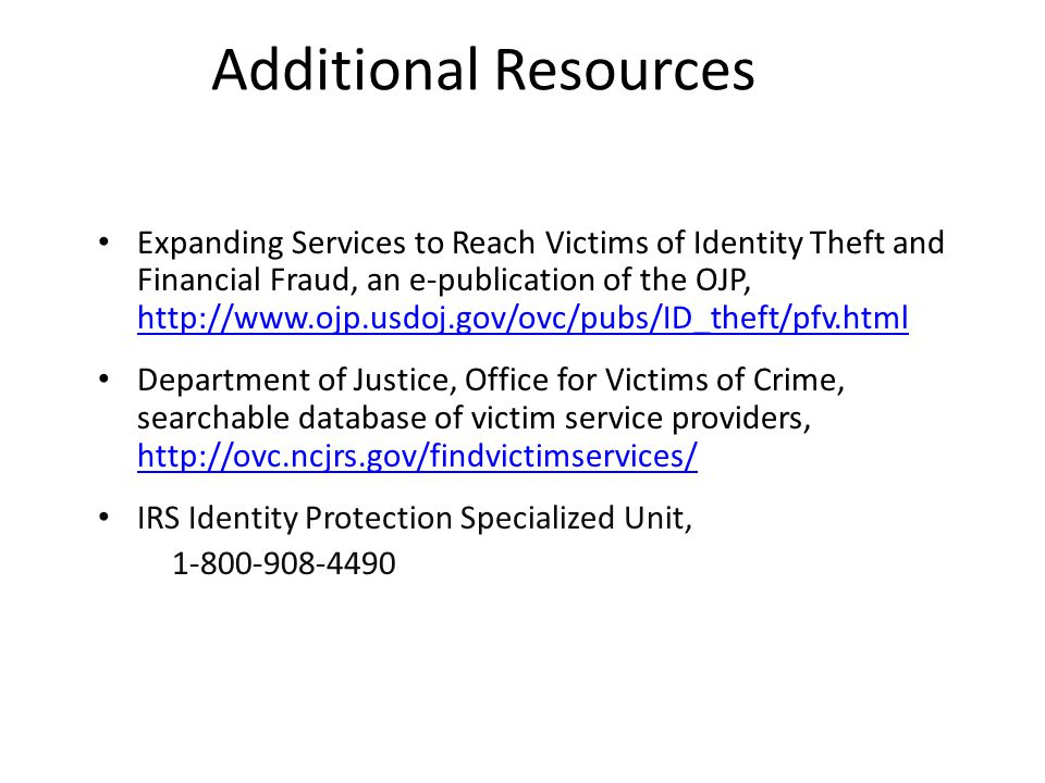 Additional Resources Expanding Services to Reach Victims of Identity Theft and Financial Fraud, an e-publication of the OJP, http://www.ojp.usdoj.gov/ovc/pubs/ID_theft/pfv.html http://www.ojp.usdoj.gov/ovc/pubs/ID_theft/pfv.html Department of Justice, Office for Victims of Crime, searchable database of victim service providers, http://ovc.ncjrs.gov/findvictimservices/ http://ovc.ncjrs.gov/findvictimservices/ IRS Identity Protection Specialized Unit, 1-800-908-4490