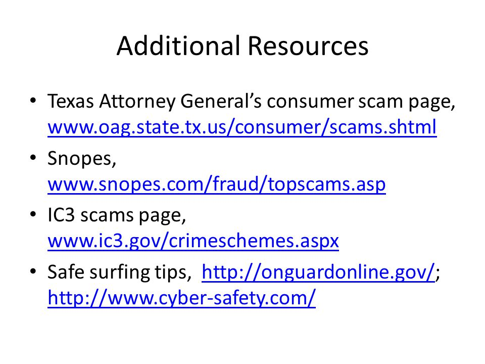 Additional Resources Texas Attorney Generals consumer scam page, www.oag.state.tx.us/consumer/scams.shtml www.oag.state.tx.us/consumer/scams.shtml Snopes, www.snopes.com/fraud/topscams.asp www.snopes.com/fraud/topscams.asp IC3 scams page, www.ic3.gov/crimeschemes.aspx www.ic3.gov/crimeschemes.aspx Safe surfing tips, http://onguardonline.gov/; http://www.cyber-safety.com/http://onguardonline.gov/ http://www.cyber-safety.com/