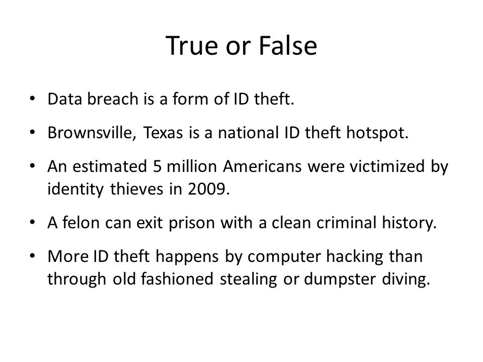 True or False Data breach is a form of ID theft. Brownsville, Texas is a national ID theft hotspot.