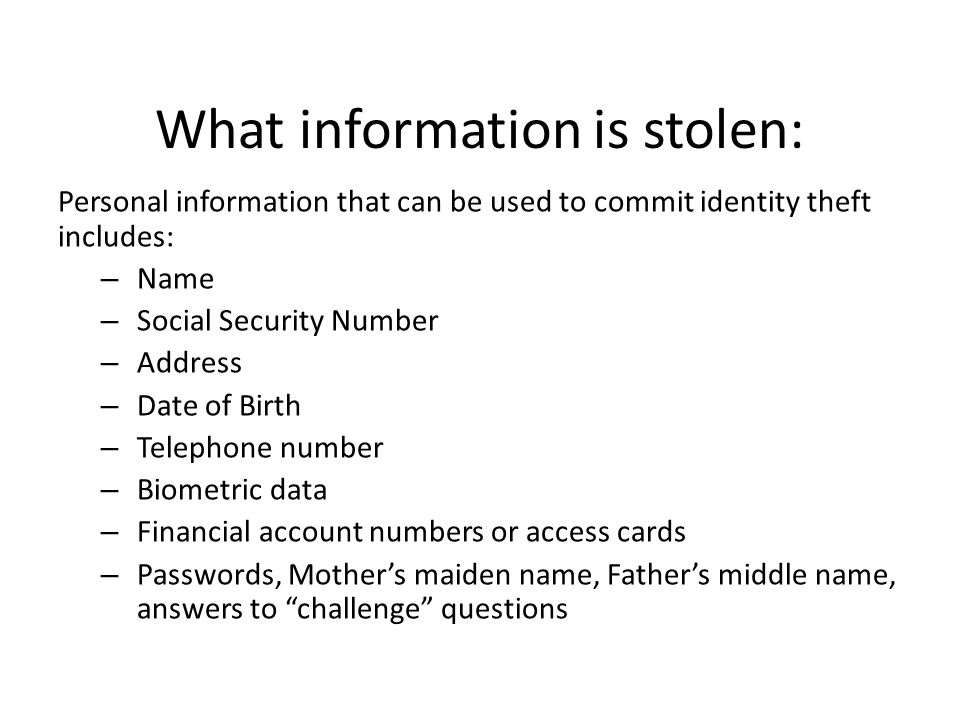 What information is stolen: Personal information that can be used to commit identity theft includes: – Name – Social Security Number – Address – Date of Birth – Telephone number – Biometric data – Financial account numbers or access cards – Passwords, Mothers maiden name, Fathers middle name, answers to challenge questions