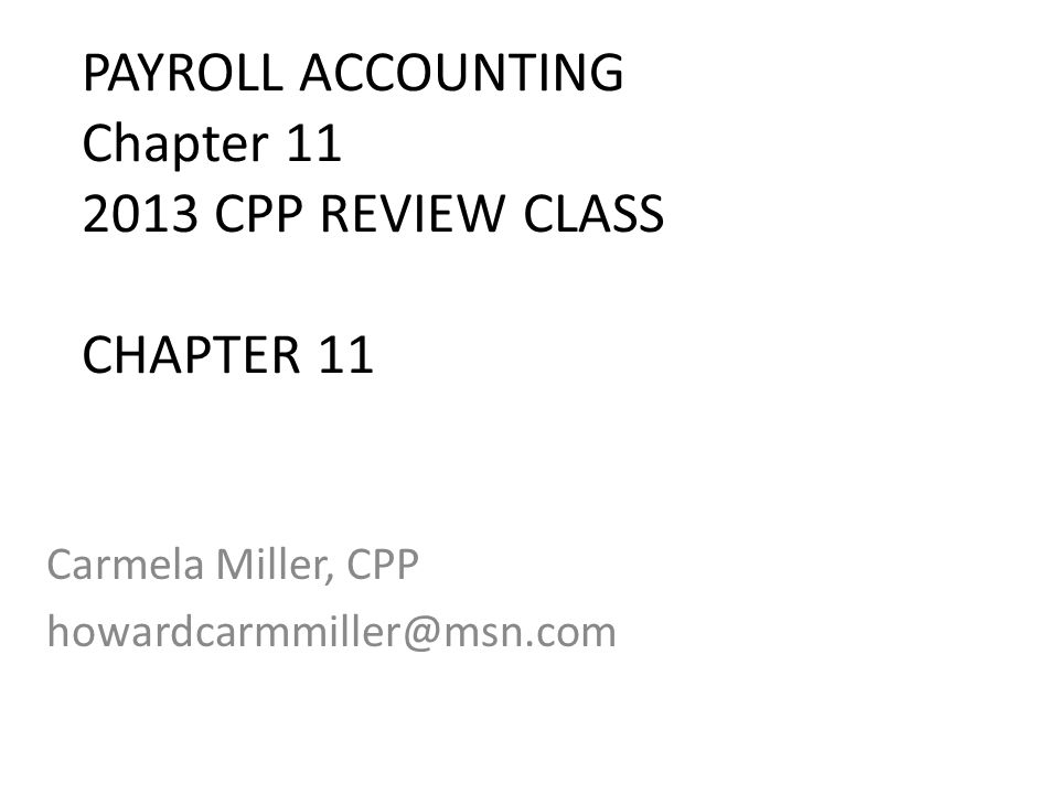 PAYROLL ACCOUNTING Chapter 11 2013 CPP REVIEW CLASS CHAPTER 11 Carmela Miller, CPP howardcarmmiller@msn.com