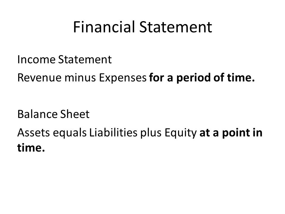 Financial Statement Income Statement Revenue minus Expenses for a period of time. Balance Sheet Assets equals Liabilities plus Equity at a point in ti