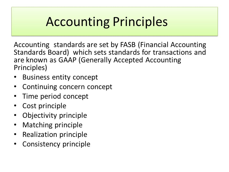 Accounting Principles Accounting standards are set by FASB (Financial Accounting Standards Board) which sets standards for transactions and are known