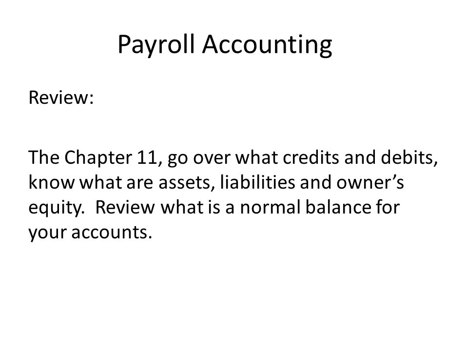 Payroll Accounting Review: The Chapter 11, go over what credits and debits, know what are assets, liabilities and owners equity.