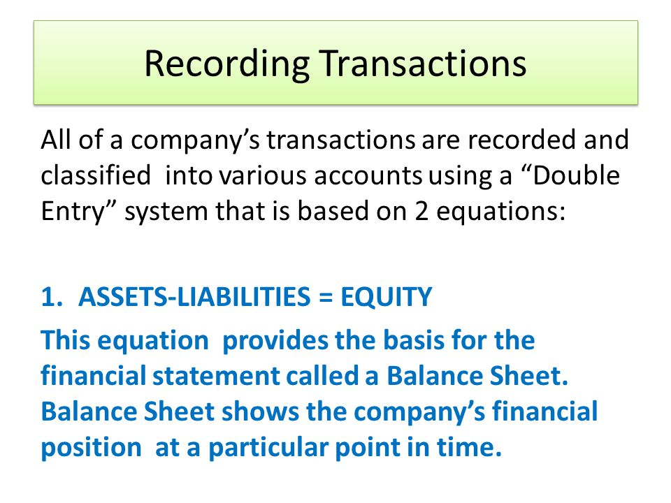 Recording Transactions All of a companys transactions are recorded and classified into various accounts using a Double Entry system that is based on 2 equations: 1.ASSETS-LIABILITIES = EQUITY This equation provides the basis for the financial statement called a Balance Sheet.