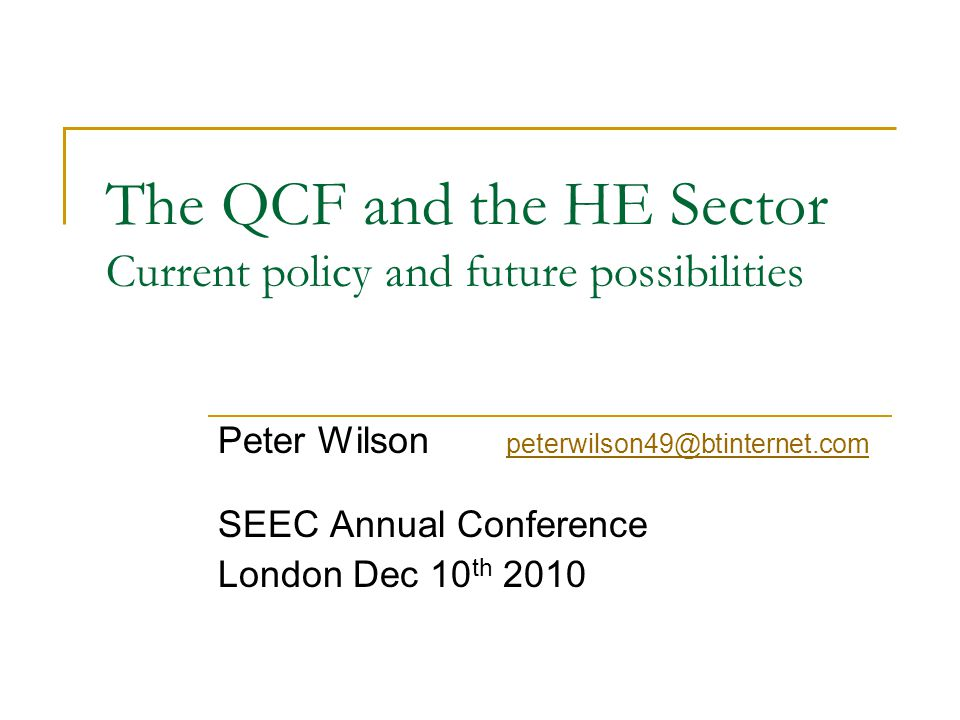 The QCF and the HE Sector Current policy and future possibilities Peter Wilson peterwilson49@btinternet.com peterwilson49@btinternet.com SEEC Annual C