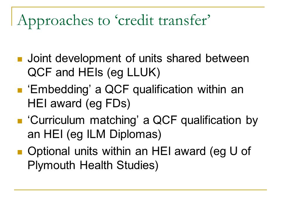Approaches to credit transfer Joint development of units shared between QCF and HEIs (eg LLUK) Embedding a QCF qualification within an HEI award (eg F