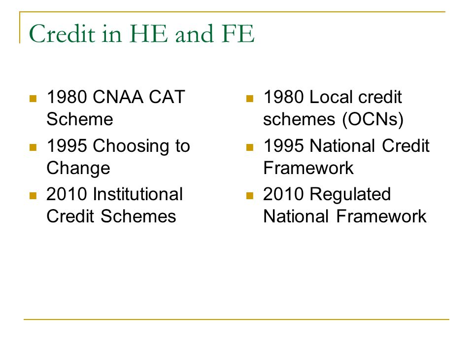 Credit in HE and FE 1980 CNAA CAT Scheme 1995 Choosing to Change 2010 Institutional Credit Schemes 1980 Local credit schemes (OCNs) 1995 National Cred