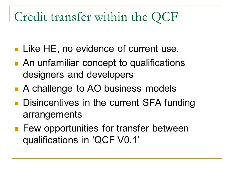 Credit transfer within the QCF Like HE, no evidence of current use. An unfamiliar concept to qualifications designers and developers A challenge to AO