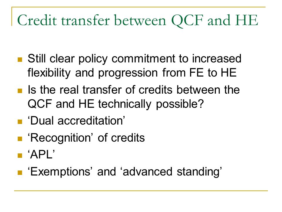 Credit transfer between QCF and HE Still clear policy commitment to increased flexibility and progression from FE to HE Is the real transfer of credit