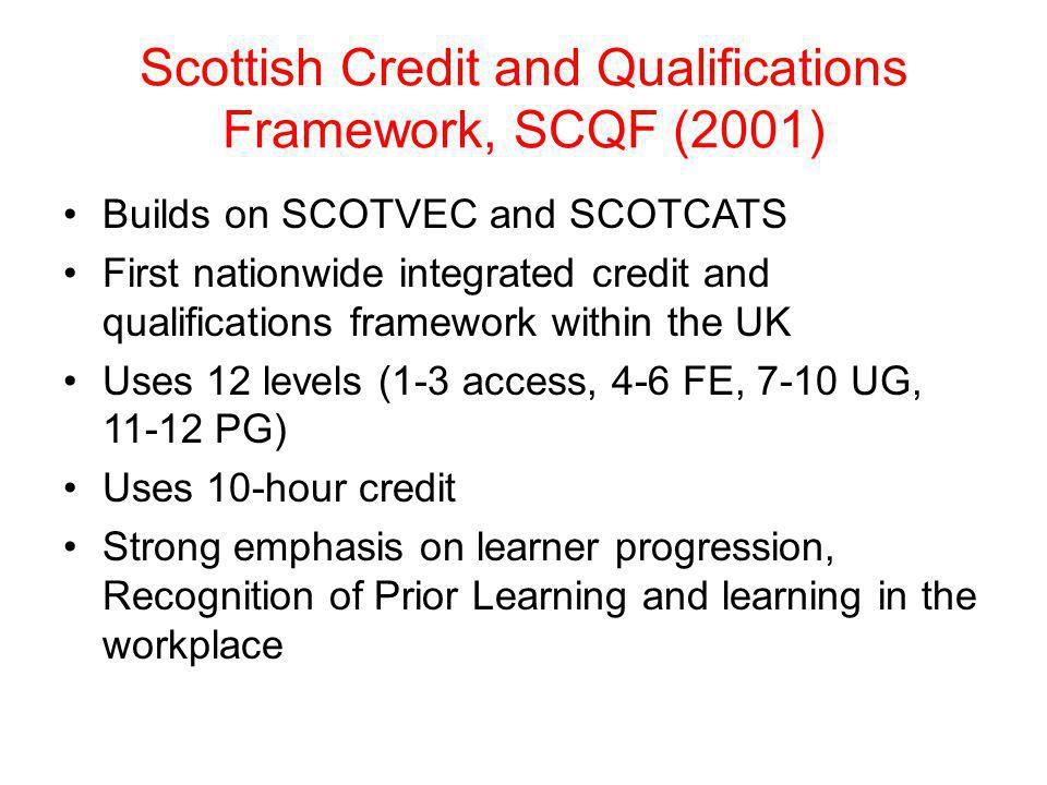 Scottish Credit and Qualifications Framework, SCQF (2001) Builds on SCOTVEC and SCOTCATS First nationwide integrated credit and qualifications framewo