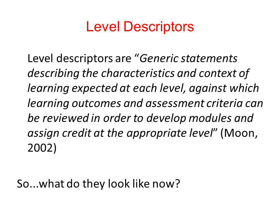Level Descriptors Level descriptors are Generic statements describing the characteristics and context of learning expected at each level, against whic