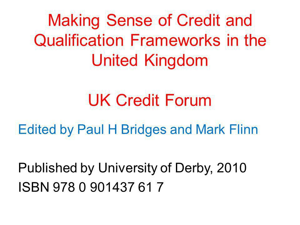 Making Sense of Credit and Qualification Frameworks in the United Kingdom UK Credit Forum Edited by Paul H Bridges and Mark Flinn Published by Univers