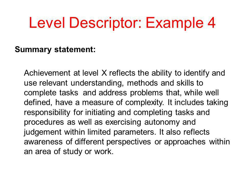 Level Descriptor: Example 4 Summary statement: Achievement at level X reflects the ability to identify and use relevant understanding, methods and ski