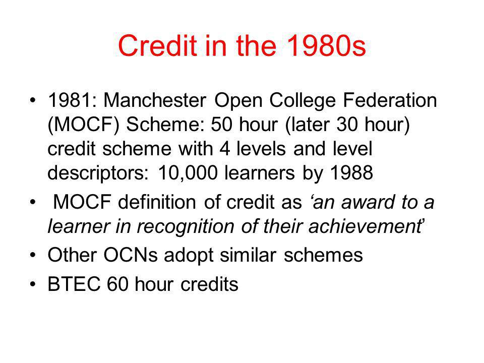 Credit in the 1980s 1981: Manchester Open College Federation (MOCF) Scheme: 50 hour (later 30 hour) credit scheme with 4 levels and level descriptors: