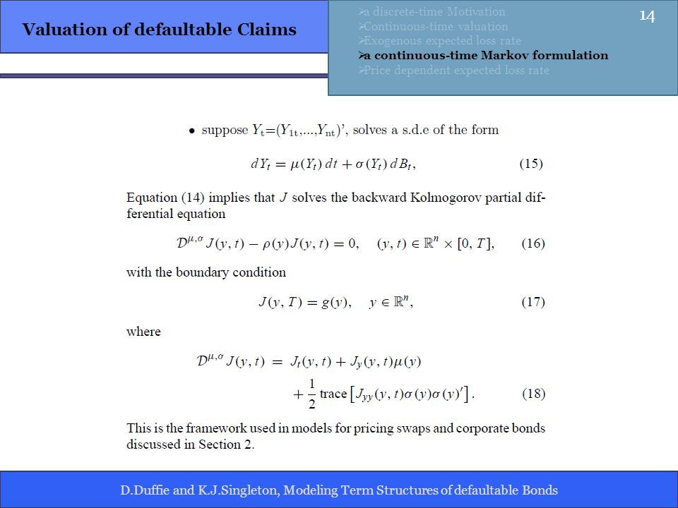 D.Duffie and K.J.Singleton, Modeling Term Structures of defaultable Bonds Valuation of defaultable Claims a discrete-time Motivation Continuous-time valuation Exogenous expected loss rate a continuous-time Markov formulation Price dependent expected loss rate 14