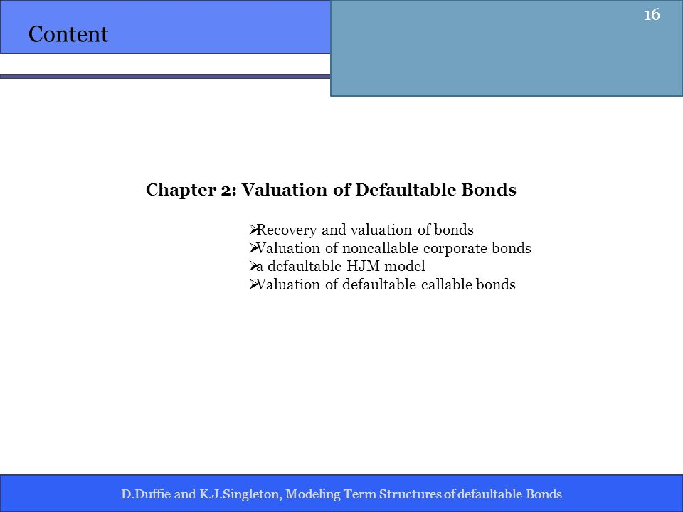 D.Duffie and K.J.Singleton, Modeling Term Structures of defaultable Bonds Content Chapter 2: Valuation of Defaultable Bonds Recovery and valuation of bonds Valuation of noncallable corporate bonds a defaultable HJM model Valuation of defaultable callable bonds 16