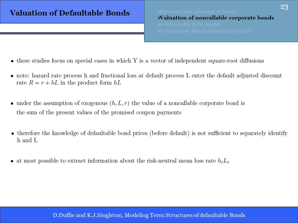 D.Duffie and K.J.Singleton, Modeling Term Structures of defaultable Bonds Valuation of Defaultable Bonds Recovery and valuation of bonds Valuation of noncallable corporate bonds a defaultable HJM model Valuation of defaultable callable bonds 23