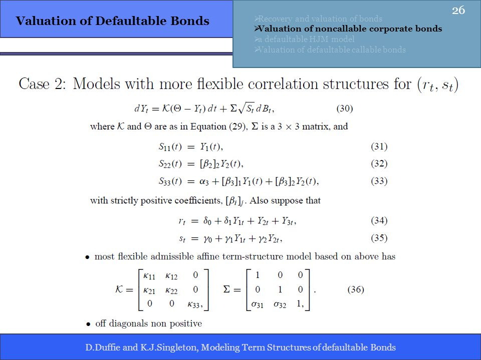 D.Duffie and K.J.Singleton, Modeling Term Structures of defaultable Bonds Valuation of Defaultable Bonds Recovery and valuation of bonds Valuation of noncallable corporate bonds a defaultable HJM model Valuation of defaultable callable bonds 26