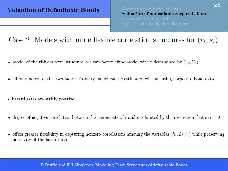 D.Duffie and K.J.Singleton, Modeling Term Structures of defaultable Bonds Valuation of Defaultable Bonds Recovery and valuation of bonds Valuation of noncallable corporate bonds a defaultable HJM model Valuation of defaultable callable bonds 28