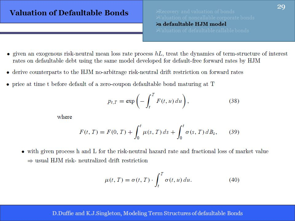 D.Duffie and K.J.Singleton, Modeling Term Structures of defaultable Bonds Valuation of Defaultable Bonds Recovery and valuation of bonds Valuation of noncallable corporate bonds a defaultable HJM model Valuation of defaultable callable bonds 29