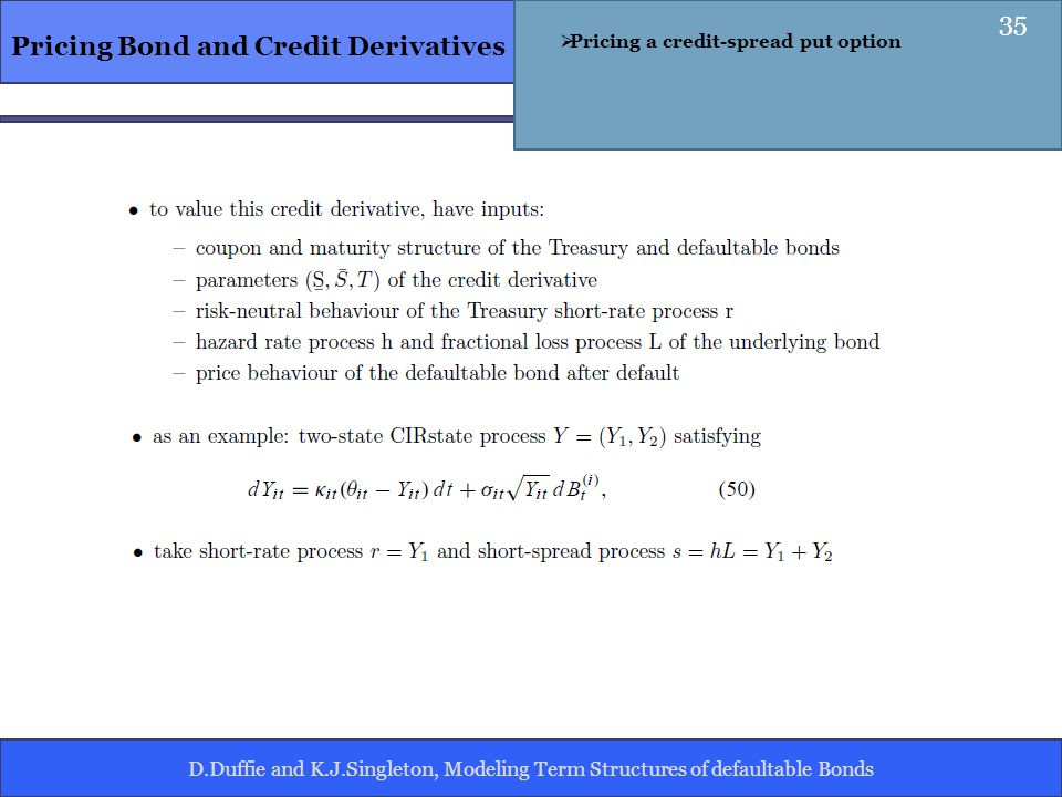 D.Duffie and K.J.Singleton, Modeling Term Structures of defaultable Bonds Pricing Bond and Credit Derivatives Pricing a credit-spread put option 35