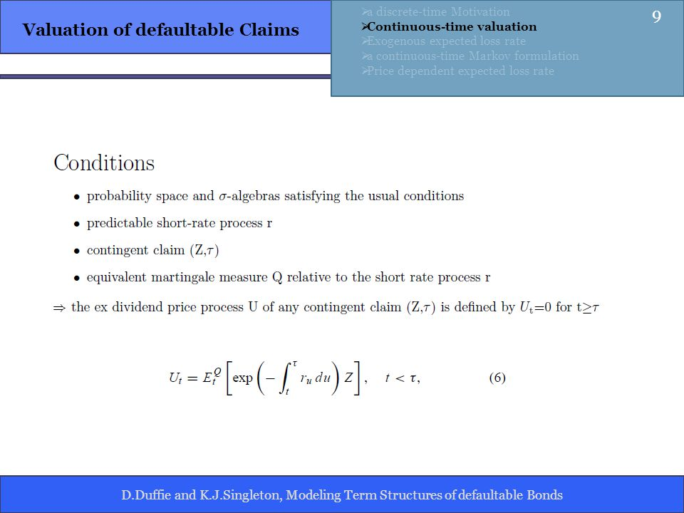 D.Duffie and K.J.Singleton, Modeling Term Structures of defaultable Bonds Valuation of defaultable Claims a discrete-time Motivation Continuous-time valuation Exogenous expected loss rate a continuous-time Markov formulation Price dependent expected loss rate 9