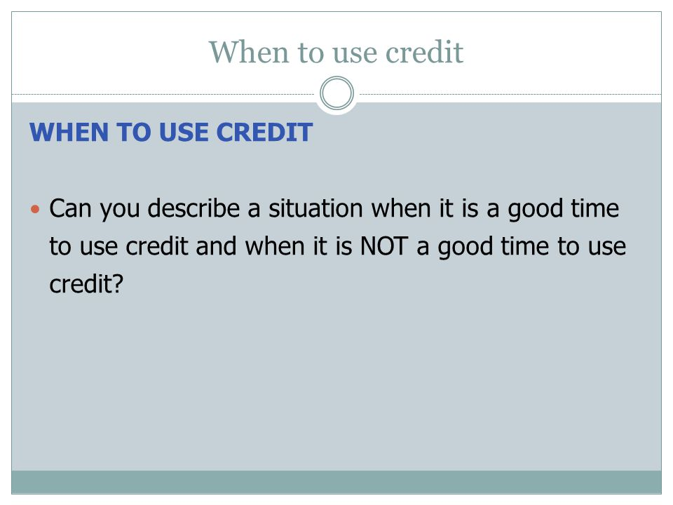 When to use credit WHEN TO USE CREDIT Can you describe a situation when it is a good time to use credit and when it is NOT a good time to use credit