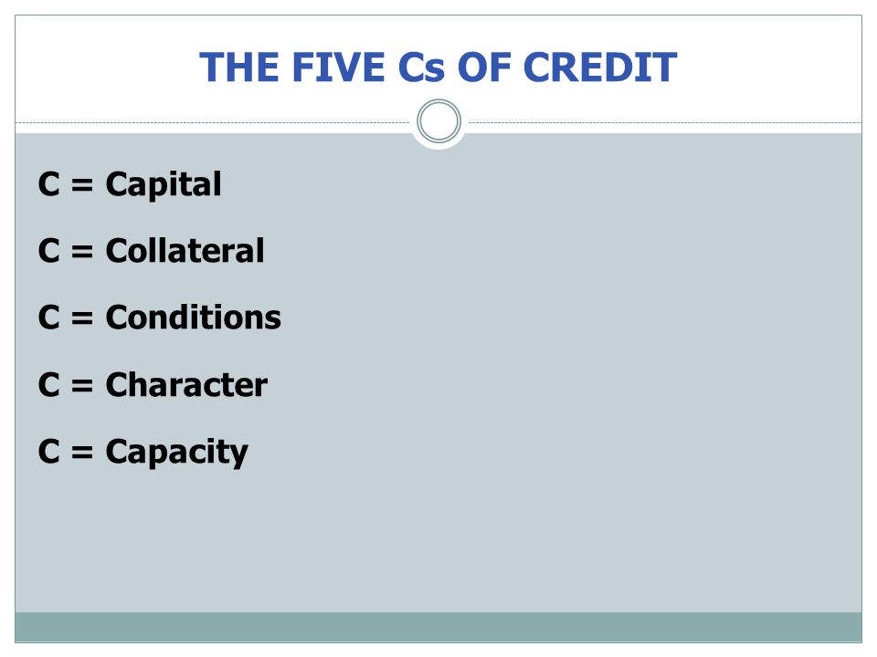 THE FIVE Cs OF CREDIT C = Capital C = Collateral C = Conditions C = Character C = Capacity
