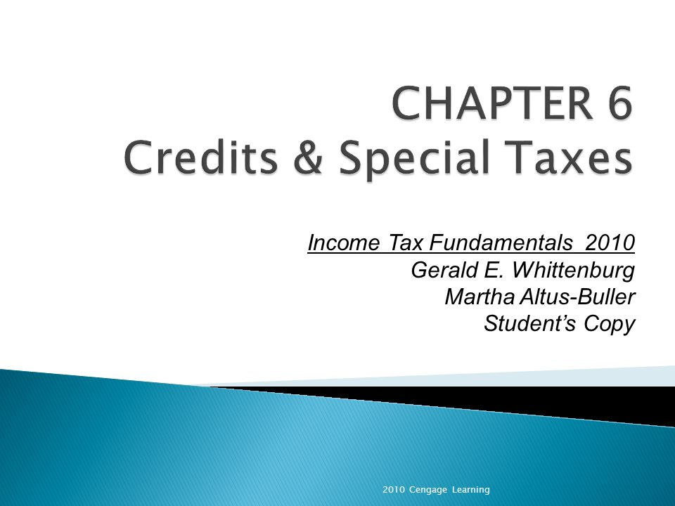 A credit is a direct reduction in tax liability Credits are used to target certain groups for tax benefit Provide equal benefit to all taxpayers A deduction is a reduction of taxable income Reduces tax liability in the amount of (deduction x tax rate) Provides more benefit to higher income taxpayers 2010 Cengage Learning