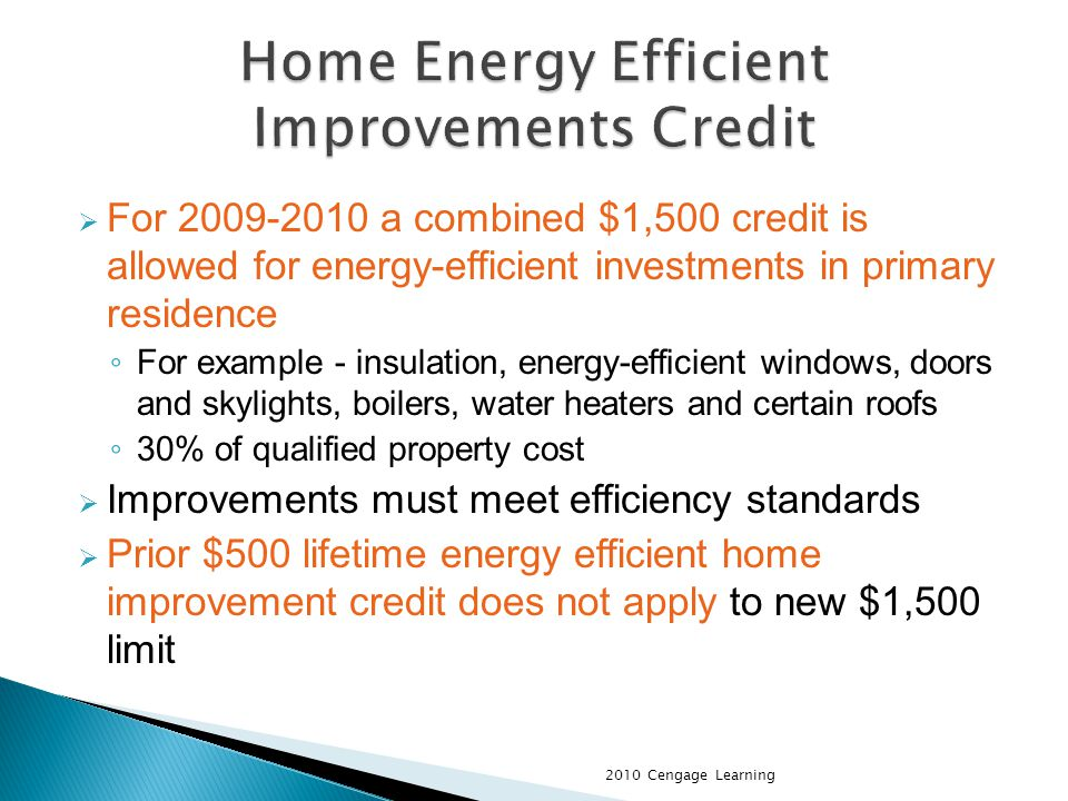For 2009-2010 a combined $1,500 credit is allowed for energy-efficient investments in primary residence For example - insulation, energy-efficient windows, doors and skylights, boilers, water heaters and certain roofs 30% of qualified property cost Improvements must meet efficiency standards Prior $500 lifetime energy efficient home improvement credit does not apply to new $1,500 limit 2010 Cengage Learning